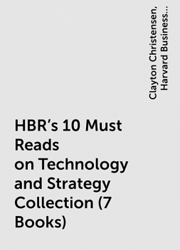 HBR's 10 Must Reads on Technology and Strategy Collection (7 Books), Clayton Christensen, Harvard Business Review, Rita Gunther McGrath, Thomas H. Davenport, Michael Porter