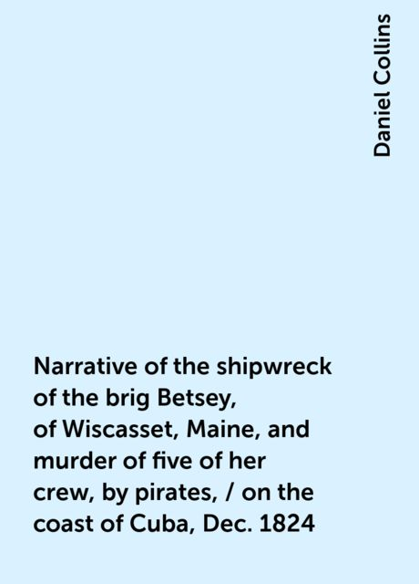 Narrative of the shipwreck of the brig Betsey, of Wiscasset, Maine, and murder of five of her crew, by pirates, / on the coast of Cuba, Dec. 1824, Daniel Collins