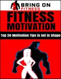 Fitness Motivation: Top 20 Motivation Tips to Get In Shape, Bring On Fitness