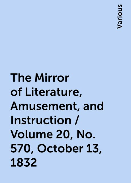 The Mirror of Literature, Amusement, and Instruction / Volume 20, No. 570, October 13, 1832, Various