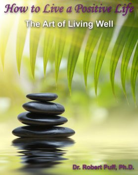 How to Live a Positive Life: The Art of Living Well, Robert Puff