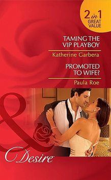 Taming the VIP Playboy / Promoted To Wife, Katherine Garbera, Paula Roe