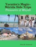 Yucatán's Magic–Mérida Side Trips: Treasures of Mayab, John M.Grimsrud