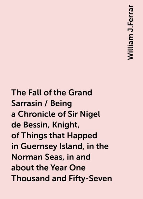The Fall of the Grand Sarrasin / Being a Chronicle of Sir Nigel de Bessin, Knight, of Things that Happed in Guernsey Island, in the Norman Seas, in and about the Year One Thousand and Fifty-Seven, William J.Ferrar