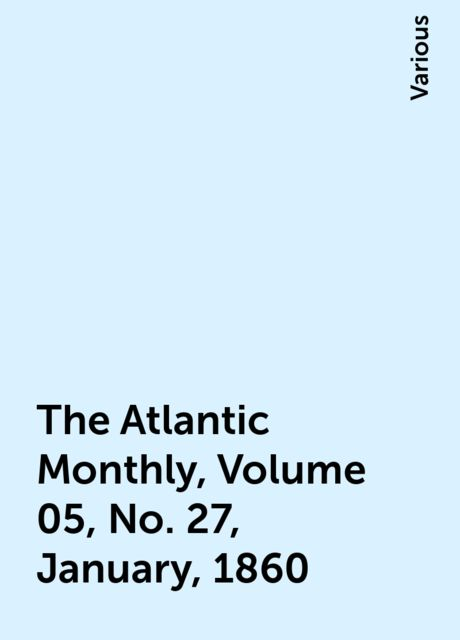 The Atlantic Monthly, Volume 05, No. 27, January, 1860, Various