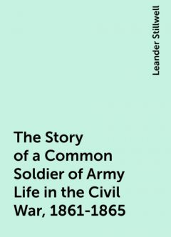The Story of a Common Soldier of Army Life in the Civil War, 1861-1865, Leander Stillwell