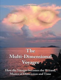 The Multi-dimensional Voyager: How the Voyager Becomes the Wizard, Master of Dimension and Time, Michael Webster