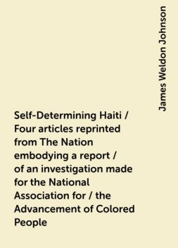 Self-Determining Haiti / Four articles reprinted from The Nation embodying a report / of an investigation made for the National Association for / the Advancement of Colored People, James Weldon Johnson