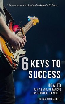 6 Keys to Success: How to Run a Band, Be Famous and Change the World, Dan Van Casteele