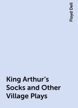 King Arthur's Socks and Other Village Plays, Floyd Dell