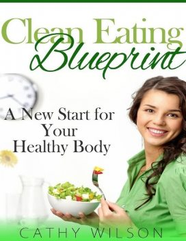 Clean Eating Blueprint: A New Start for Your Healthy Body, Cathy Wilson