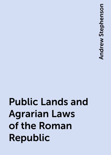 Public Lands and Agrarian Laws of the Roman Republic, Andrew Stephenson