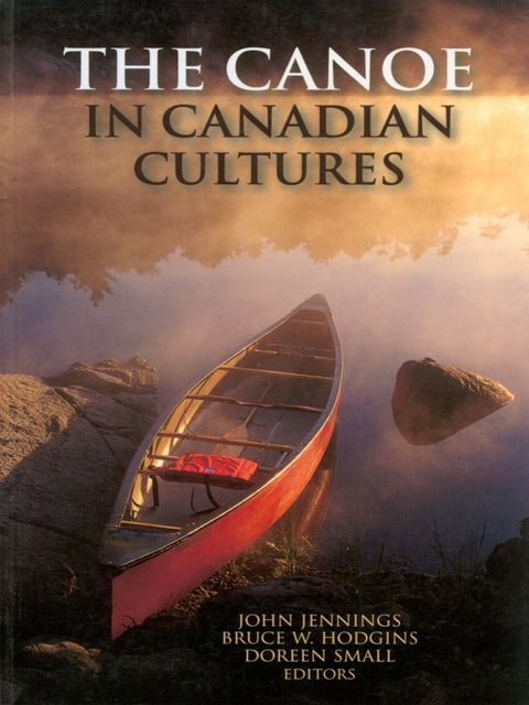 The Canoe in Canadian Cultures, Bruce W, Hodgins