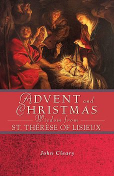 Advent and Christmas Wisdom from St. Thérèse of Lisieux, John Cleary