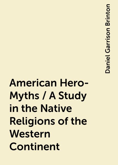 American Hero-Myths / A Study in the Native Religions of the Western Continent, Daniel Garrison Brinton