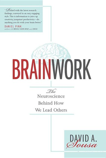 Brainwork: The Neuroscience Behind How We Lead Others, David A.Sousa