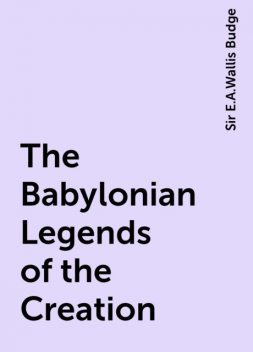 The Babylonian Legends of the Creation, Sir E.A.Wallis Budge