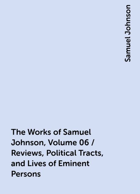 The Works of Samuel Johnson, Volume 06 / Reviews, Political Tracts, and Lives of Eminent Persons, Samuel Johnson
