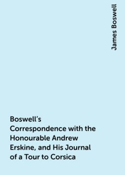 Boswell's Correspondence with the Honourable Andrew Erskine, and His Journal of a Tour to Corsica, James Boswell