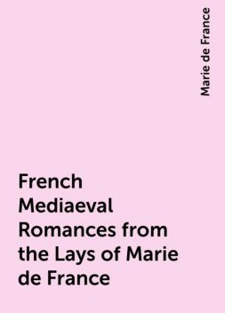 French Mediaeval Romances from the Lays of Marie de France, Marie de France