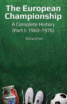 The European Championship – A Complete History: (Part I, Richard Keir