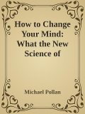 How to Change Your Mind: What the New Science of Psychedelics Teaches Us About Consciousness \( PDFDrive.com \).epub, Michael Pollan