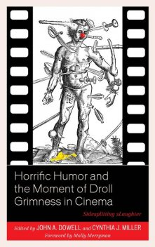 Horrific Humor and the Moment of Droll Grimness in Cinema, Molly Merryman, Cynthia J. Miller, Ann Larabee, Ben Betka, Ben Urish, Colin Yeo, David Misch, Don Tresca, Iain J.W. Ellis, John A. Dowell, Moritz Fink, Thomas Britt, William Quiterio
