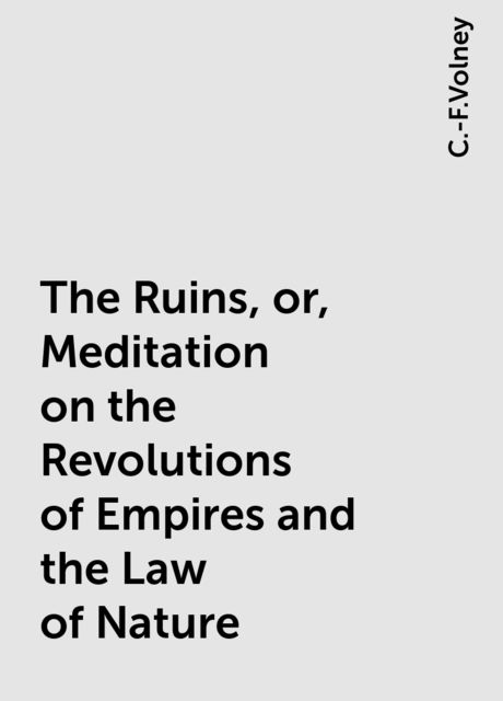 The Ruins, or, Meditation on the Revolutions of Empires and the Law of Nature, C.-F.Volney