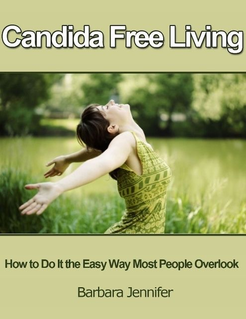 Candida Free Living: How to Do It the Easy Way Most People Overlook, Barbara Jennifer