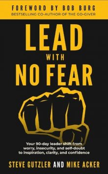 Lead With No Fear: Your 90-day leader shift from worry, insecurity, and self-doubt to inspiration, clarity, and confidence, Mike Acker, Steve Gutzler