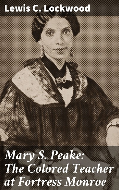 Mary S. Peake: The Colored Teacher at Fortress Monroe, Lewis C.Lockwood