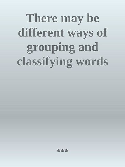 There may be different ways of grouping and classifying words, ***