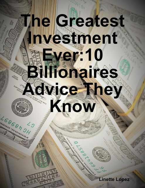 The Greatest Investment Ever:10 Billionaires Advice They Know, Linette Lopez