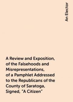 """A Review and Exposition, of the Falsehoods and Misrepresentations, of a Pamphlet Addressed to the Republicans of the County of Saratoga, Signed, """"A Citizen"""", An Elector"""