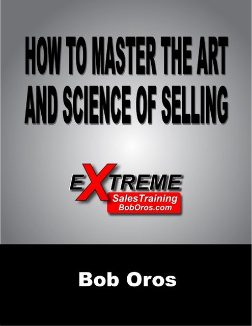 How to Master the Art and Science of Selling, Bob Oros