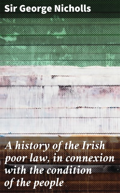 A history of the Irish poor law, in connexion with the condition of the people, Sir George Nicholls