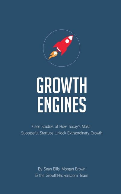 Startup Growth Engines: Case Studies of How Today's Most Successful Startups Unlock Extraordinary Growth, Sean Ellis