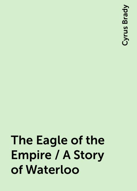The Eagle of the Empire / A Story of Waterloo, Cyrus Brady