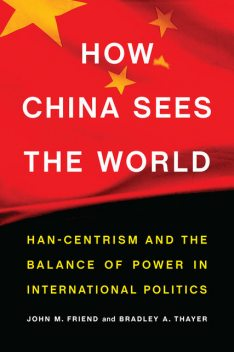 How China Sees the World, John Friend, Bradley A. Thayer