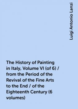 The History of Painting in Italy, Volume VI (of 6) / from the Period of the Revival of the Fine Arts to the End / of the Eighteenth Century (6 volumes), Luigi Antonio Lanzi