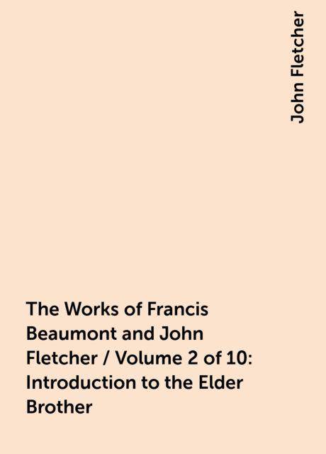 The Works of Francis Beaumont and John Fletcher / Volume 2 of 10: Introduction to the Elder Brother, John Fletcher