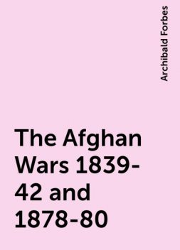 The Afghan Wars 1839-42 and 1878-80, Archibald Forbes