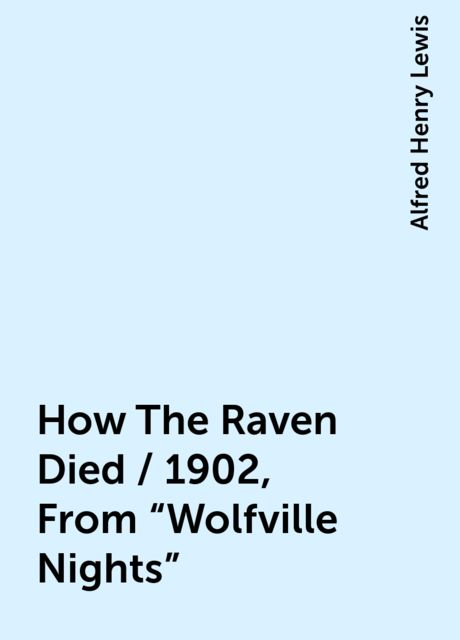 """How The Raven Died / 1902, From """"Wolfville Nights"""", Alfred Henry Lewis"""