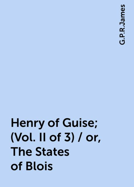 Henry of Guise; (Vol. II of 3) / or, The States of Blois, G.P.R.James