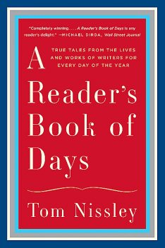 A Reader's Book of Days: True Tales from the Lives and Works of Writers for Every Day of the Year, Tom Nissley