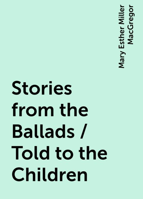 Stories from the Ballads / Told to the Children, Mary Esther Miller MacGregor