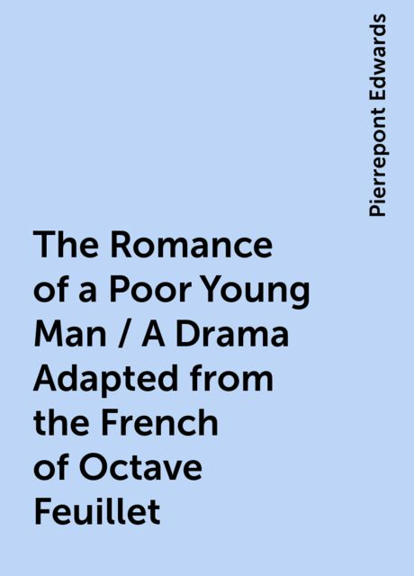 The Romance of a Poor Young Man / A Drama Adapted from the French of Octave Feuillet, Pierrepont Edwards