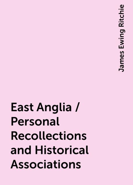 East Anglia / Personal Recollections and Historical Associations, James Ewing Ritchie
