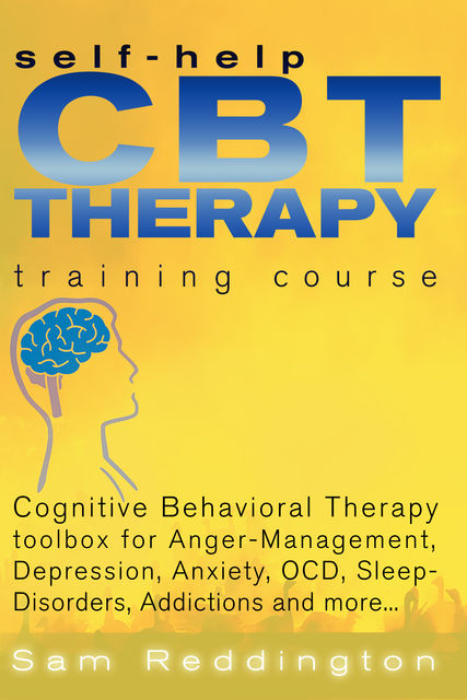 Self Help CBT Therapy Training Course: Cognitive Behavioral Therapy Toolbox for Anger Management, Depression, Anxiety, OCD, Sleep Disorders, Addictions and more, Sam Reddington
