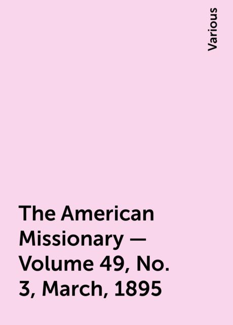 The American Missionary — Volume 49, No. 3, March, 1895, Various
